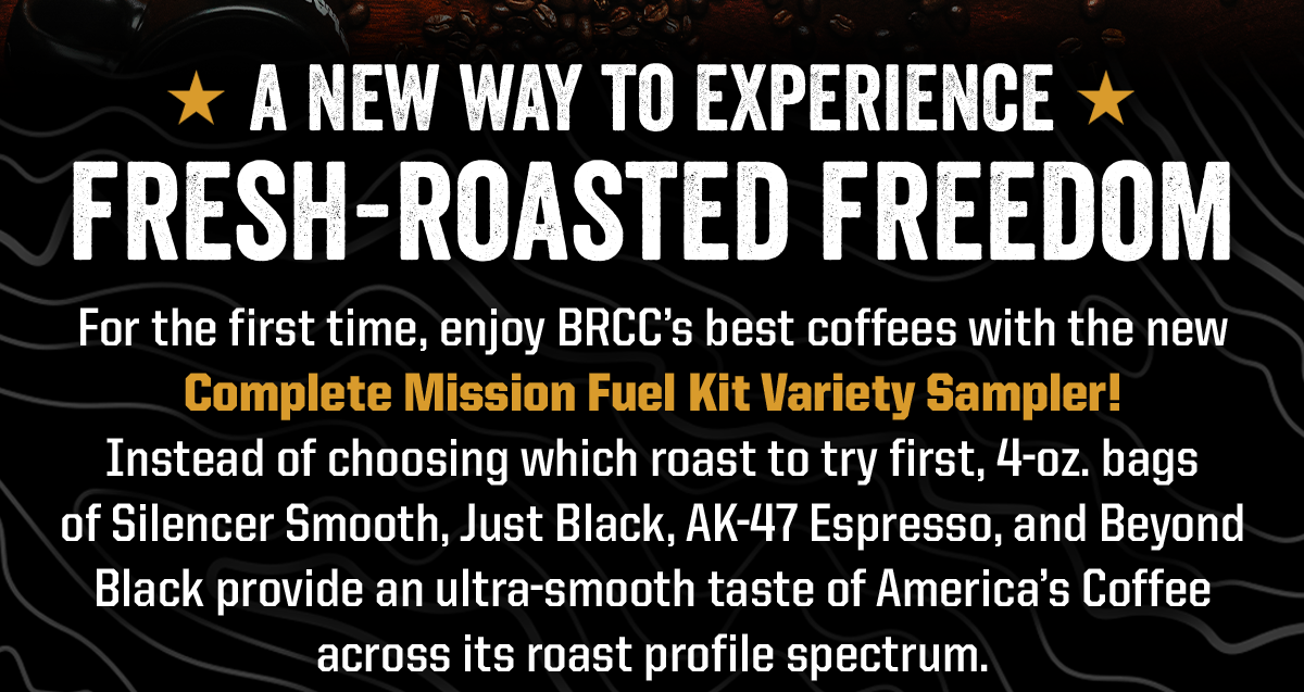 A New Way to Experience Fresh-Roasted Freedom. For the first time, enjoy BRCC's best coffees with the new Complete Mission Fuel Kit Variety Sampler!  Instead of choosing which roast to try first, 4-oz. bags  of Silencer Smooth, Just Black, AK-47 Espresso, and Beyond Black provide an ultra-smooth taste of America's Coffee across its roast profile spectrum.